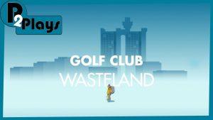 P2 Plays – Golf Club Wasteland